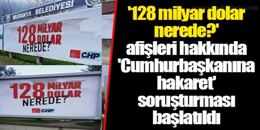'128 milyar dolar nerede?' afişleri hakkında 'Cumhurbaşkanına hakaret' soruşturması başlatıldı